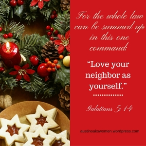 """For the whole law can be summed up in this one command- """"Love your neighbor as yourself."""" (Galatians 5-14)"""